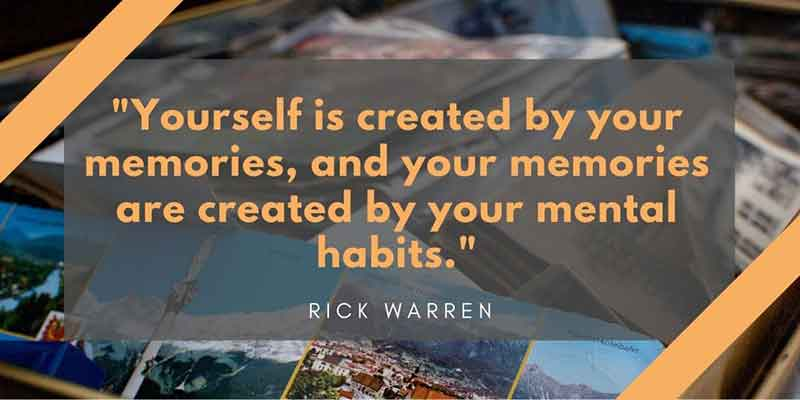 Yourself is created by your memories, and your memories are created by your mental habits - Rick Warren Quote
