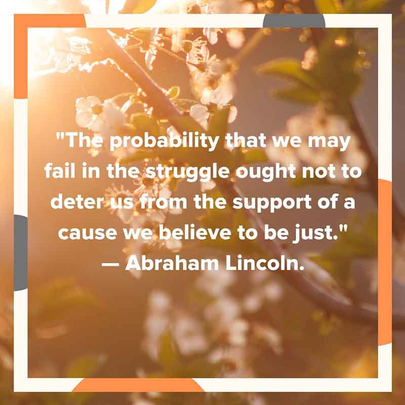 """The probability that we may fail in the struggle ought not to deter us from the support of a cause we believe to be just."" — Abraham Lincoln."